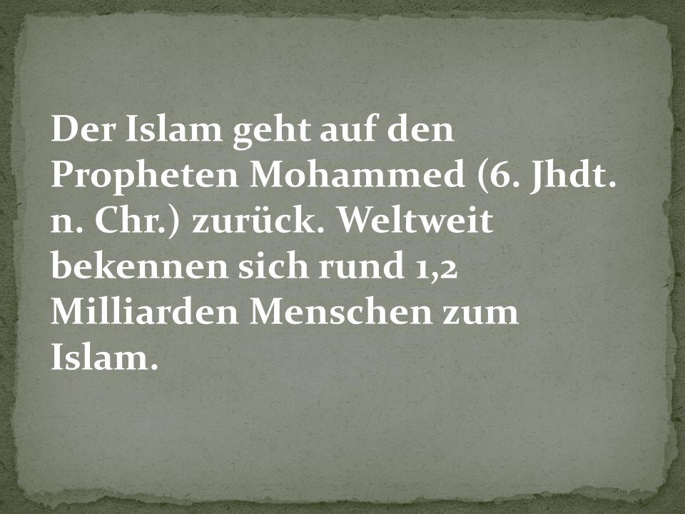 Der Islam geht auf den Propheten Mohammed (6. Jhdt. n. Chr.) zurück. Weltweit bekennen sich rund 1,2 Milliarden Menschen zum Islam.
