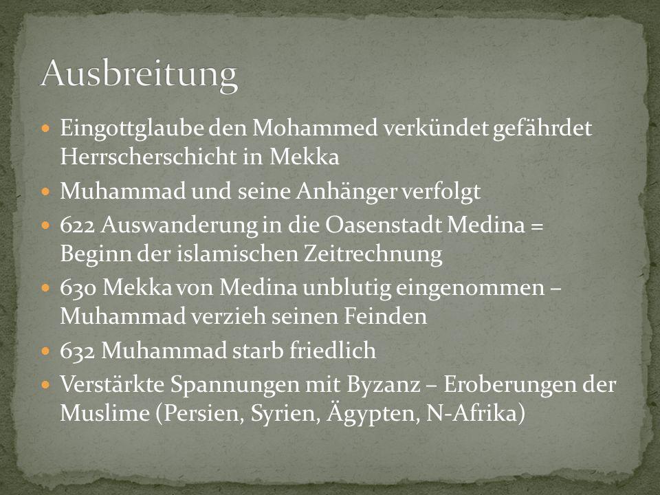Eingottglaube den Mohammed verkündet gefährdet Herrscherschicht in Mekka Muhammad und seine Anhänger verfolgt 622 Auswanderung in die Oasenstadt Medina = Beginn der islamischen Zeitrechnung 630 Mekka von Medina unblutig eingenommen – Muhammad verzieh seinen Feinden 632 Muhammad starb friedlich Verstärkte Spannungen mit Byzanz – Eroberungen der Muslime (Persien, Syrien, Ägypten, N-Afrika)