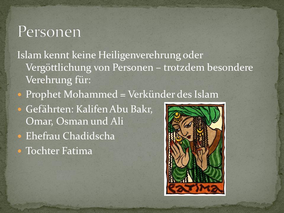Islam kennt keine Heiligenverehrung oder Vergöttlichung von Personen – trotzdem besondere Verehrung für: Prophet Mohammed = Verkünder des Islam Gefährten: Kalifen Abu Bakr, Omar, Osman und Ali Ehefrau Chadidscha Tochter Fatima
