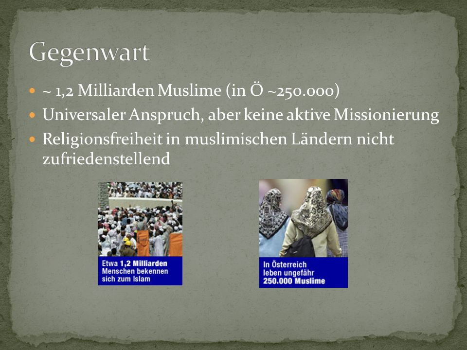 ~ 1,2 Milliarden Muslime (in Ö ~250.000) Universaler Anspruch, aber keine aktive Missionierung Religionsfreiheit in muslimischen Ländern nicht zufried