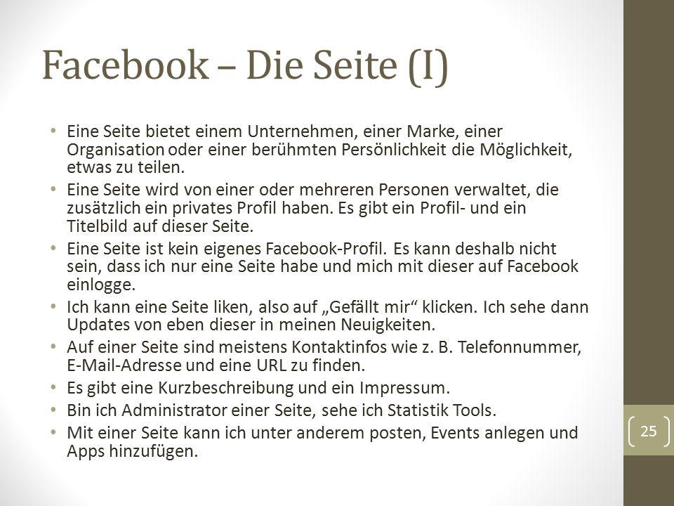 Facebook – Die Seite (I) Eine Seite bietet einem Unternehmen, einer Marke, einer Organisation oder einer berühmten Persönlichkeit die Möglichkeit, etw