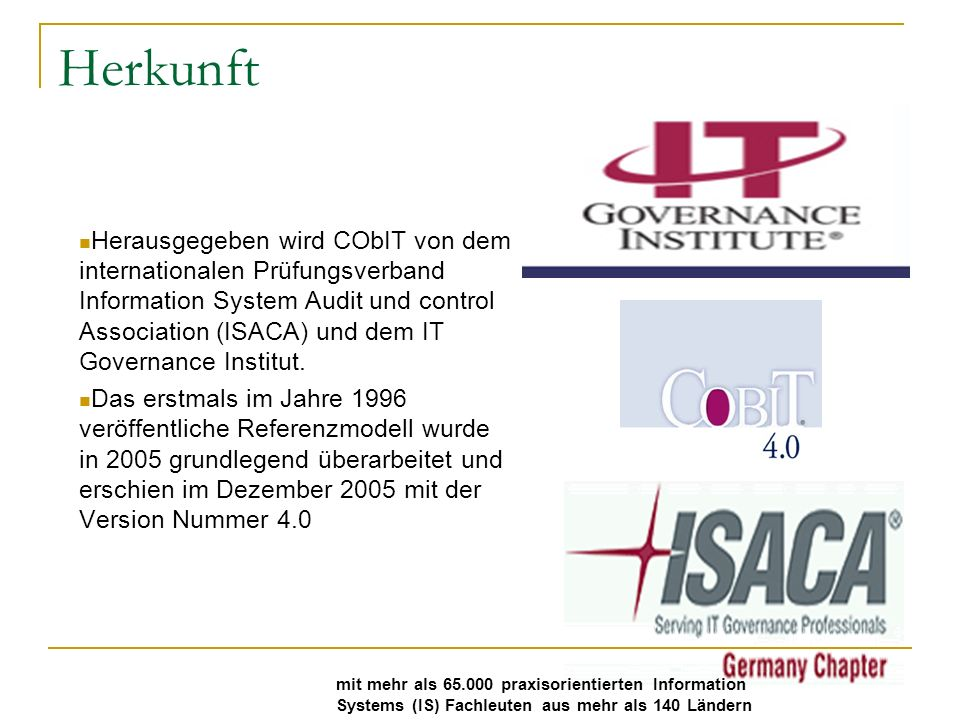 Herkunft Herausgegeben wird CObIT von dem internationalen Prüfungsverband Information System Audit und control Association (ISACA) und dem IT Governance Institut.