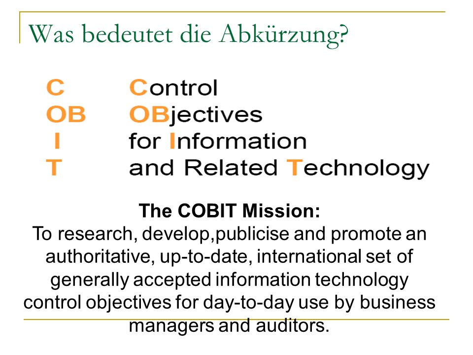 Was bedeutet die Abkürzung? The COBIT Mission: To research, develop,publicise and promote an authoritative, up-to-date, international set of generally