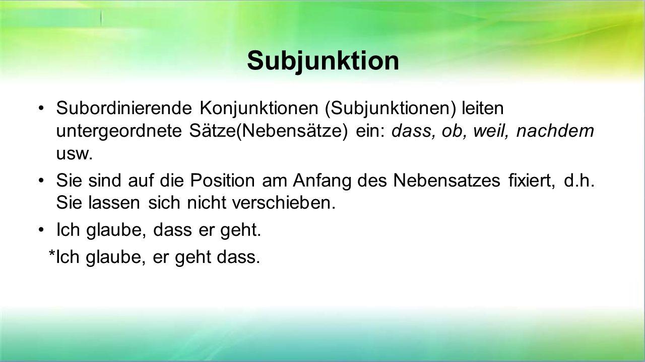 Subjunktion Subordinierende Konjunktionen (Subjunktionen) leiten untergeordnete Sätze(Nebensätze) ein: dass, ob, weil, nachdem usw. Sie sind auf die P