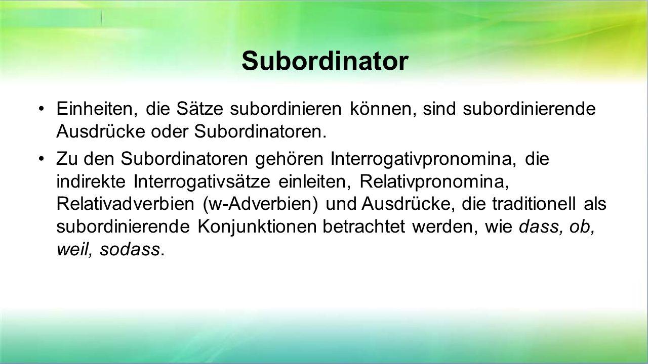 Subordinator Einheiten, die Sätze subordinieren können, sind subordinierende Ausdrücke oder Subordinatoren. Zu den Subordinatoren gehören Interrogativ