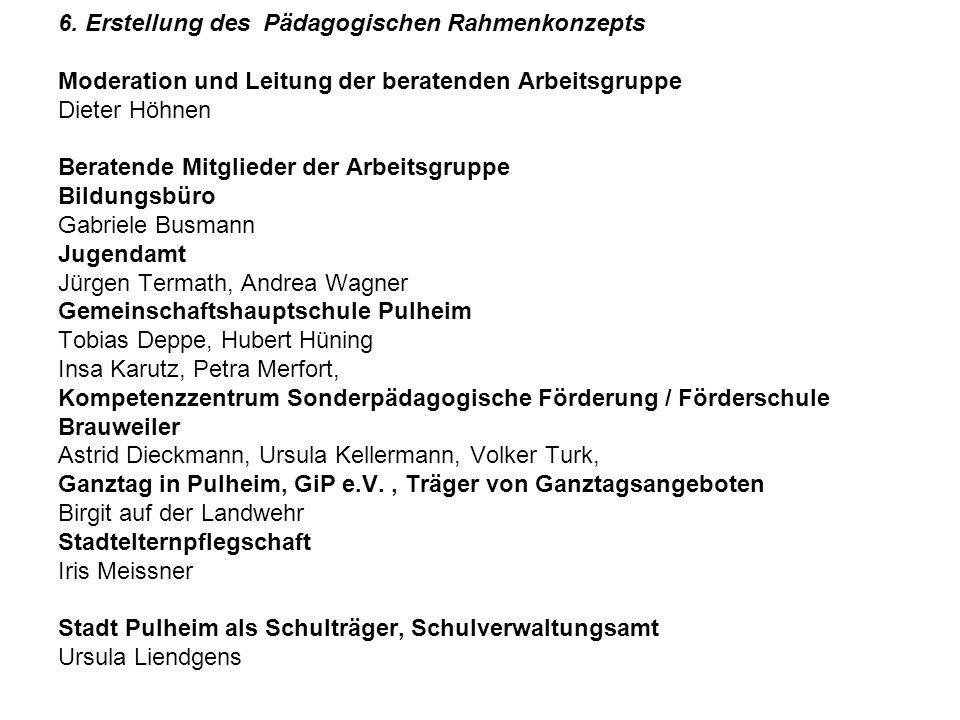 6. Erstellung des Pädagogischen Rahmenkonzepts Moderation und Leitung der beratenden Arbeitsgruppe Dieter Höhnen Beratende Mitglieder der Arbeitsgrupp