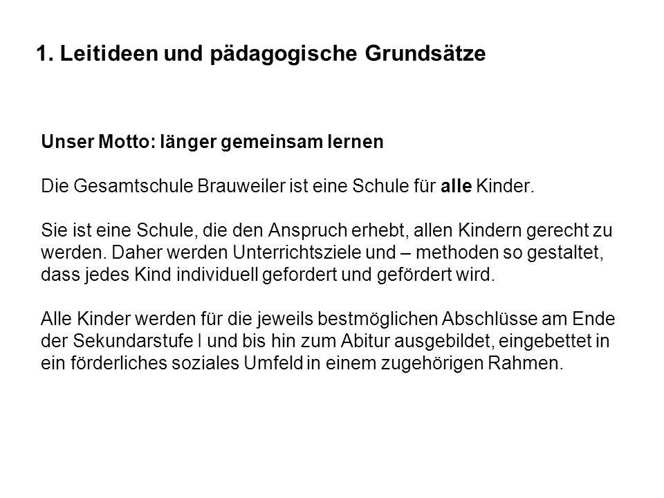 1. Leitideen und pädagogische Grundsätze Unser Motto: länger gemeinsam lernen Die Gesamtschule Brauweiler ist eine Schule für alle Kinder. Sie ist ein