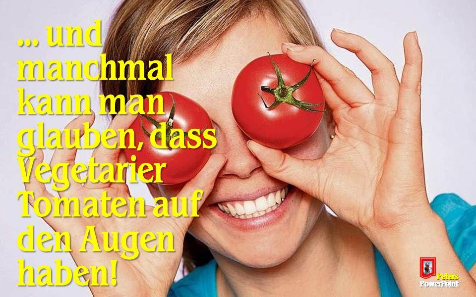 ... und manchmal kann man glauben, dass Vegetarier Tomaten auf den Augen haben! PetersPowerPoint