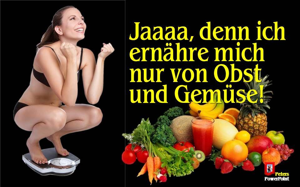 PetersPowerPoint Jaaaa, denn ich ernähre mich nur von Obst und Gemüse!