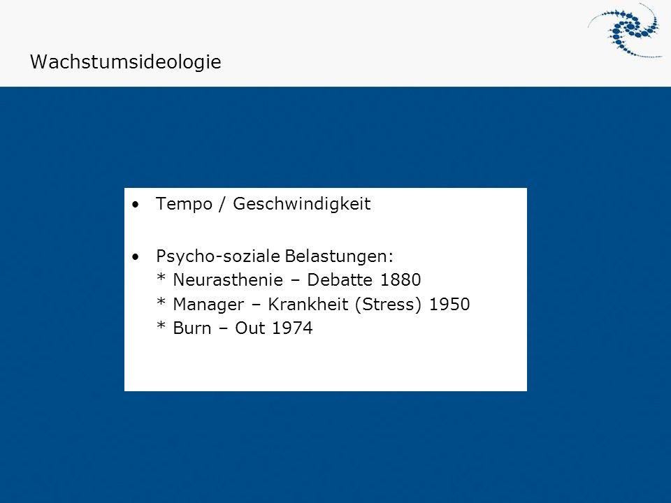 Wachstumsideologie Tempo / Geschwindigkeit Psycho-soziale Belastungen: * Neurasthenie – Debatte 1880 * Manager – Krankheit (Stress) 1950 * Burn – Out
