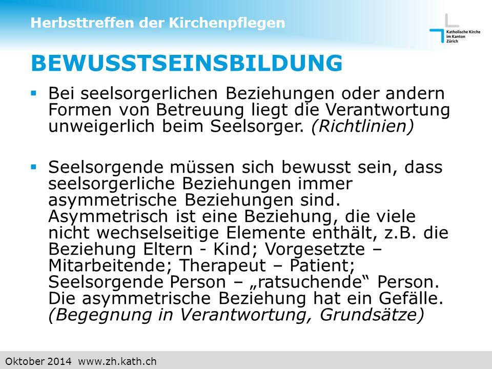 Oktober 2014 www.zh.kath.ch BEWUSSTSEINSBILDUNG  Bei seelsorgerlichen Beziehungen oder andern Formen von Betreuung liegt die Verantwortung unweigerlich beim Seelsorger.