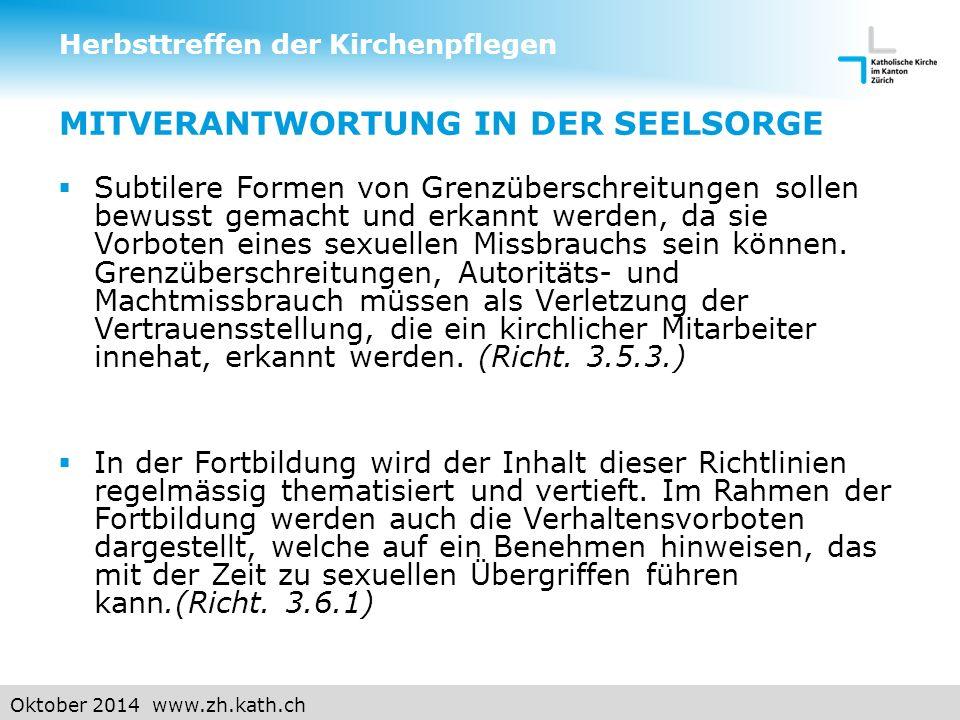 Oktober 2014 www.zh.kath.ch MITVERANTWORTUNG IN DER SEELSORGE  Subtilere Formen von Grenzüberschreitungen sollen bewusst gemacht und erkannt werden, da sie Vorboten eines sexuellen Missbrauchs sein können.