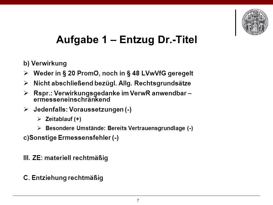 Aufgabe 1 – Entzug Dr.-Titel b) Verwirkung  Weder in § 20 PromO, noch in § 48 LVwVfG geregelt  Nicht abschließend bezügl.