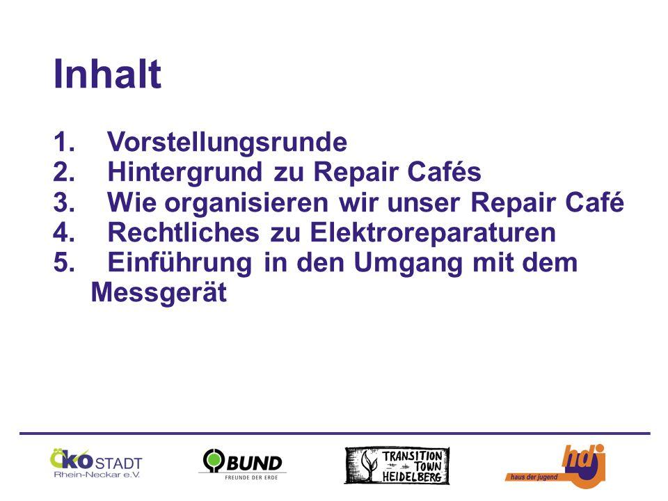 Inhalt 1.Vorstellungsrunde 2.Hintergrund zu Repair Cafés 3.Wie organisieren wir unser Repair Café 4.Rechtliches zu Elektroreparaturen 5.Einführung in den Umgang mit dem Messgerät