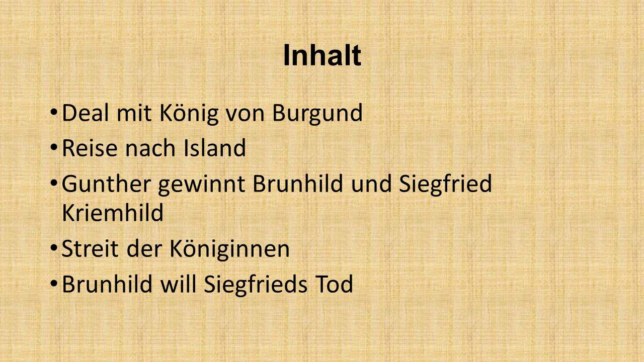 Inhalt Deal mit König von Burgund Reise nach Island Gunther gewinnt Brunhild und Siegfried Kriemhild Streit der Königinnen Brunhild will Siegfrieds To