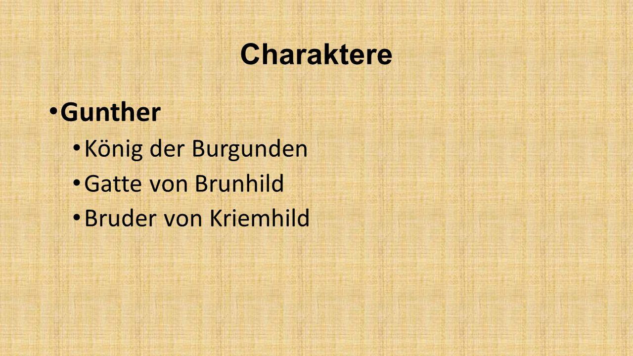 Charaktere Gunther König der Burgunden Gatte von Brunhild Bruder von Kriemhild