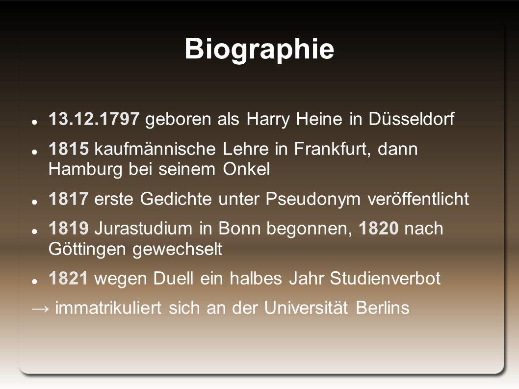 Biographie 13.12.1797 geboren als Harry Heine in Düsseldorf 1815 kaufmännische Lehre in Frankfurt, dann Hamburg bei seinem Onkel 1817 erste Gedichte unter Pseudonym veröffentlicht 1819 Jurastudium in Bonn begonnen, 1820 nach Göttingen gewechselt 1821 wegen Duell ein halbes Jahr Studienverbot → immatrikuliert sich an der Universität Berlins