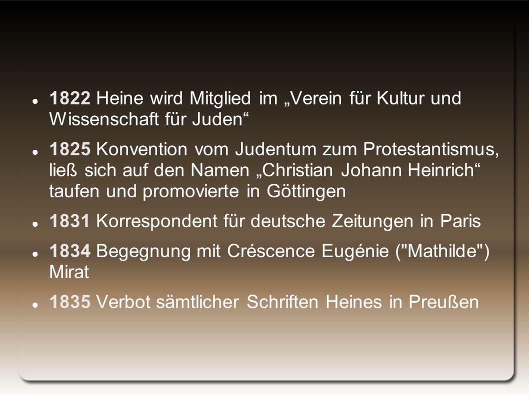 """1822 Heine wird Mitglied im """"Verein für Kultur und Wissenschaft für Juden 1825 Konvention vom Judentum zum Protestantismus, ließ sich auf den Namen """"Christian Johann Heinrich taufen und promovierte in Göttingen 1831 Korrespondent für deutsche Zeitungen in Paris 1834 Begegnung mit Créscence Eugénie ( Mathilde ) Mirat 1835 Verbot sämtlicher Schriften Heines in Preußen"""