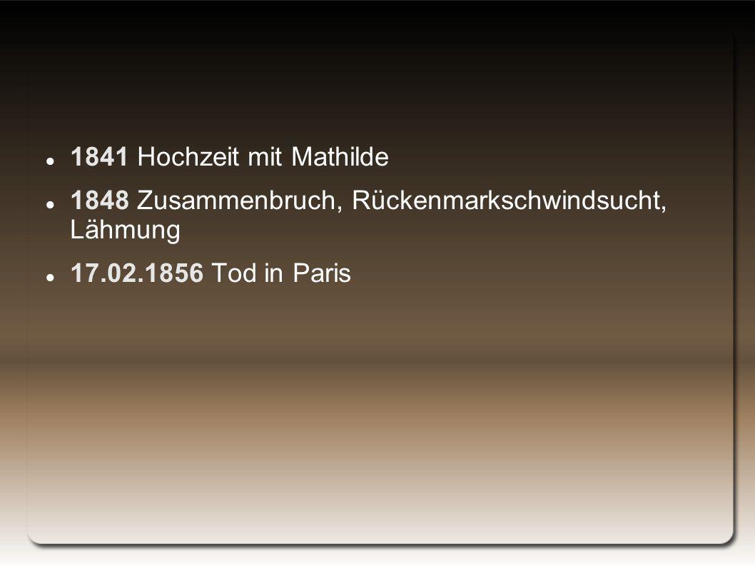 1841 Hochzeit mit Mathilde 1848 Zusammenbruch, Rückenmarkschwindsucht, Lähmung 17.02.1856 Tod in Paris