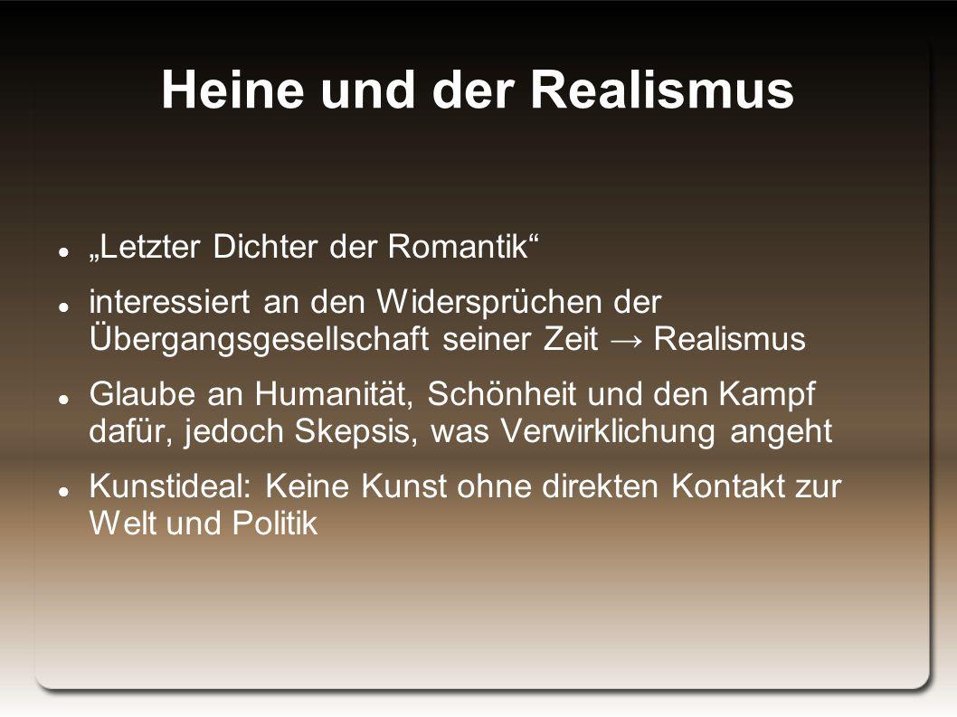 """Heine und der Realismus """"Letzter Dichter der Romantik interessiert an den Widersprüchen der Übergangsgesellschaft seiner Zeit → Realismus Glaube an Humanität, Schönheit und den Kampf dafür, jedoch Skepsis, was Verwirklichung angeht Kunstideal: Keine Kunst ohne direkten Kontakt zur Welt und Politik"""