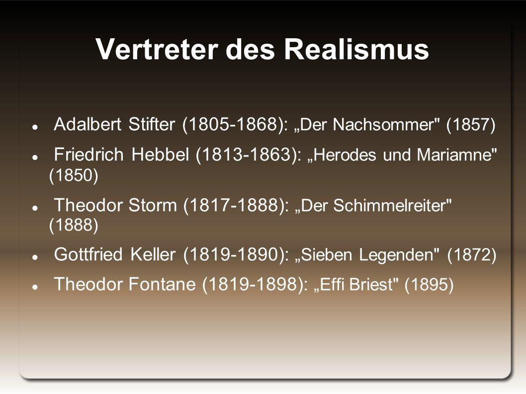 """Vertreter des Realismus Adalbert Stifter (1805-1868): """" Der Nachsommer (1857) Friedrich Hebbel (1813-1863): """"Herodes und Mariamne (1850) Theodor Storm (1817-1888): """"Der Schimmelreiter (1888) Gottfried Keller (1819-1890): """"Sieben Legenden (1872) Theodor Fontane (1819-1898): """"Effi Briest (1895)"""