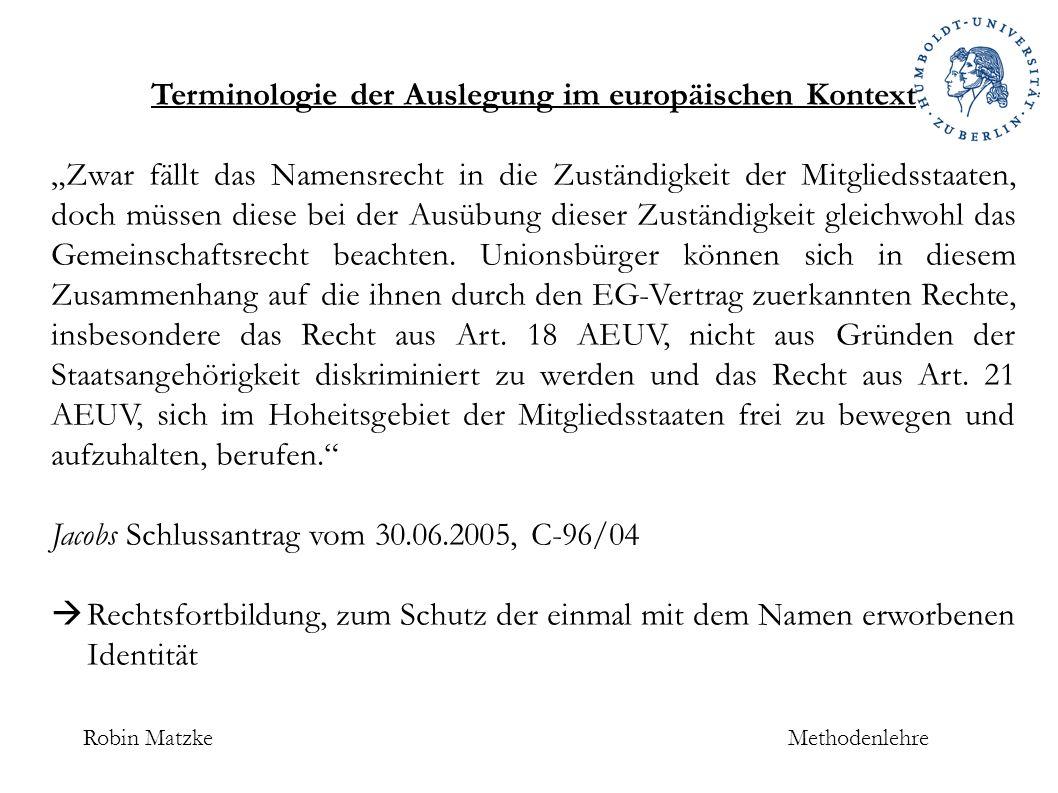 """Robin MatzkeMethodenlehre Terminologie der Auslegung im europäischen Kontext """"Zwar fällt das Namensrecht in die Zuständigkeit der Mitgliedsstaaten, doch müssen diese bei der Ausübung dieser Zuständigkeit gleichwohl das Gemeinschaftsrecht beachten."""