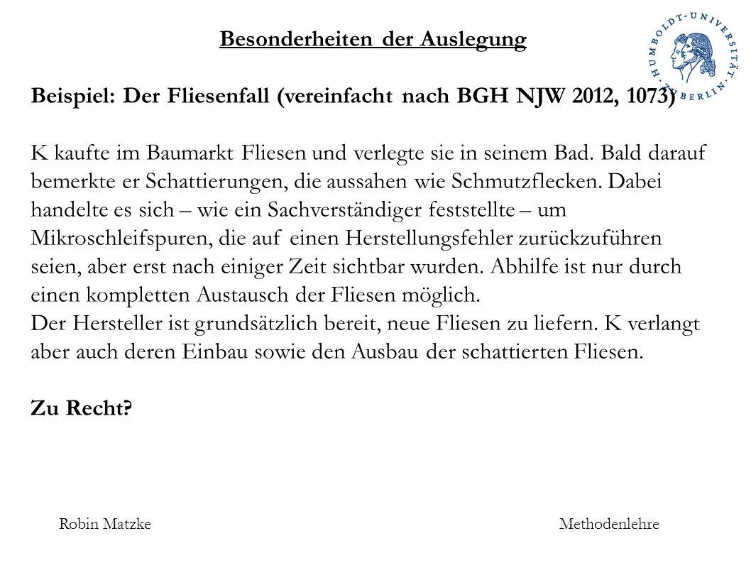 Robin MatzkeMethodenlehre Besonderheiten der Auslegung Beispiel: Der Fliesenfall (vereinfacht nach BGH NJW 2012, 1073) K kaufte im Baumarkt Fliesen und verlegte sie in seinem Bad.