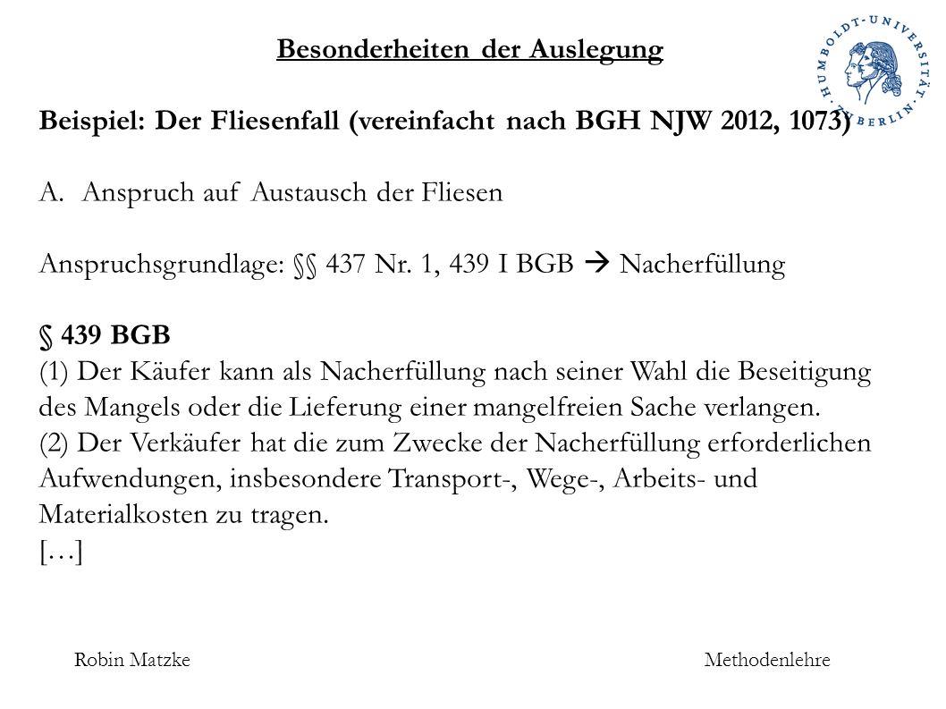 Robin MatzkeMethodenlehre Besonderheiten der Auslegung Beispiel: Der Fliesenfall (vereinfacht nach BGH NJW 2012, 1073) A.Anspruch auf Austausch der Fliesen Anspruchsgrundlage: §§ 437 Nr.