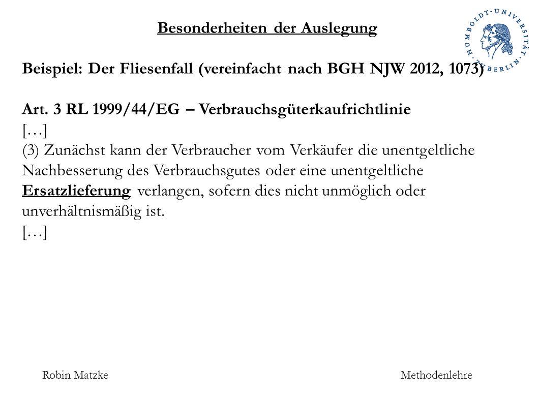 Robin MatzkeMethodenlehre Besonderheiten der Auslegung Beispiel: Der Fliesenfall (vereinfacht nach BGH NJW 2012, 1073) Art.