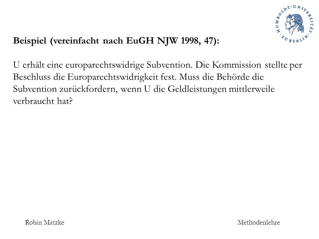 Robin MatzkeMethodenlehre Beispiel (vereinfacht nach EuGH NJW 1998, 47): U erhält eine europarechtswidrige Subvention.