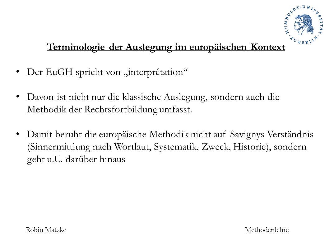 """Robin MatzkeMethodenlehre Terminologie der Auslegung im europäischen Kontext Der EuGH spricht von """"interprétation Davon ist nicht nur die klassische Auslegung, sondern auch die Methodik der Rechtsfortbildung umfasst."""