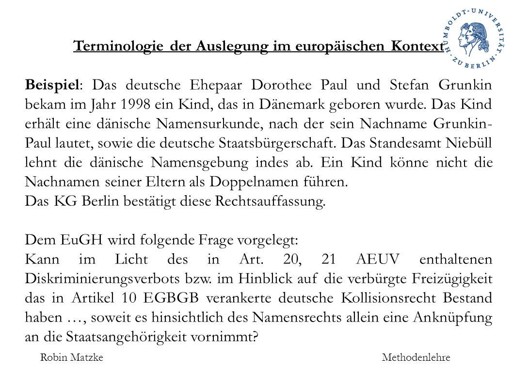 Robin MatzkeMethodenlehre Terminologie der Auslegung im europäischen Kontext Beispiel: Das deutsche Ehepaar Dorothee Paul und Stefan Grunkin bekam im Jahr 1998 ein Kind, das in Dänemark geboren wurde.