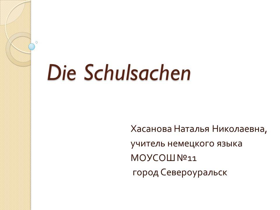 Die Schulsachen Хасанова Наталья Николаевна, учитель немецкого языка МОУСОШ № 11 город Североуральск