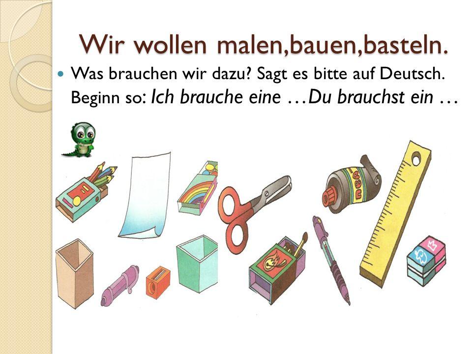 Wir wollen malen,bauen,basteln. Was brauchen wir dazu? Sagt es bitte auf Deutsch. Beginn so : Ich brauche eine …Du brauchst ein …