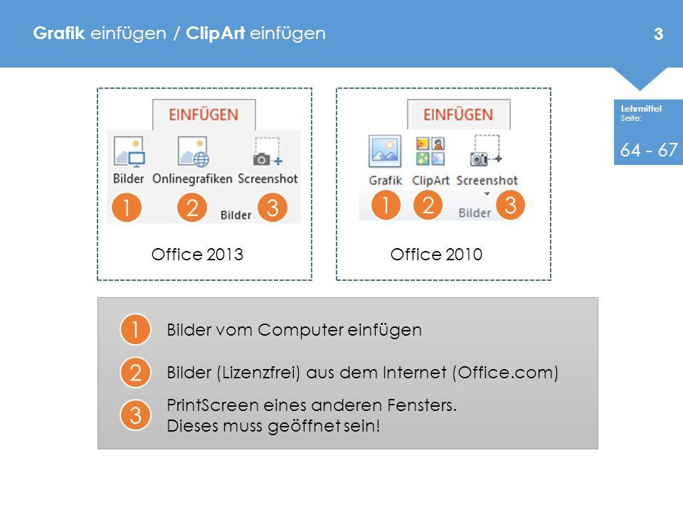 Lehrmittel Seite: Grafik einfügen / ClipArt einfügen Office 2013 123 1 2 3 Bilder vom Computer einfügen Bilder (Lizenzfrei) aus dem Internet (Office.com) PrintScreen eines anderen Fensters.