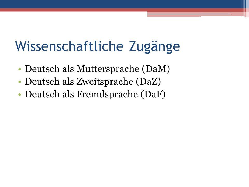 Wissenschaftliche Zugänge Deutsch als Muttersprache (DaM) Deutsch als Zweitsprache (DaZ) Deutsch als Fremdsprache (DaF)