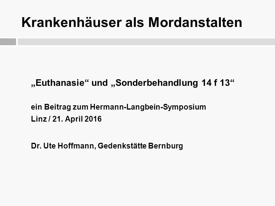 """Krankenhäuser als Mordanstalten """"Euthanasie"""" und """"Sonderbehandlung 14 f 13"""" ein Beitrag zum Hermann-Langbein-Symposium Linz / 21. April 2016 Dr. Ute H"""