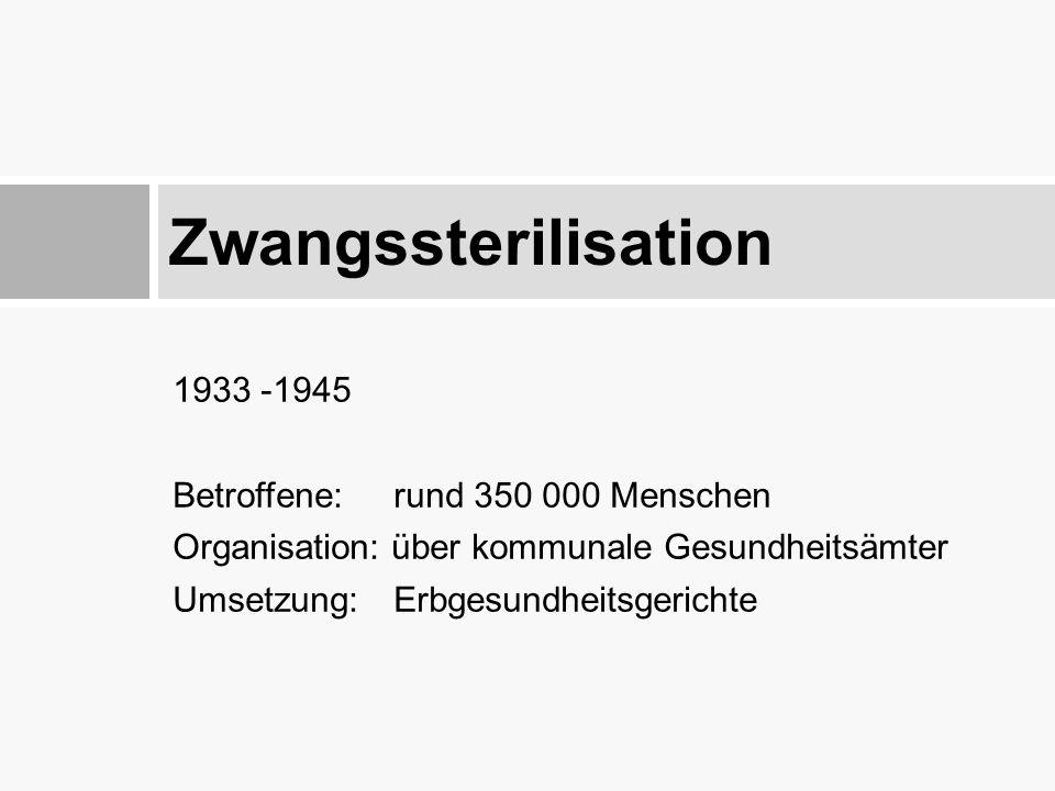 1933 -1945 Betroffene: rund 350 000 Menschen Organisation: über kommunale Gesundheitsämter Umsetzung: Erbgesundheitsgerichte Zwangssterilisation