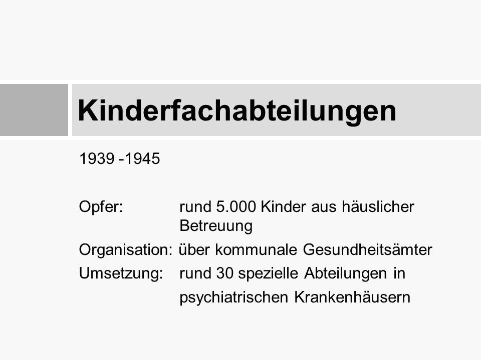 1939 -1945 Opfer: rund 5.000 Kinder aus häuslicher Betreuung Organisation: über kommunale Gesundheitsämter Umsetzung: rund 30 spezielle Abteilungen in