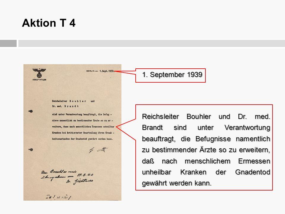 Aktion T 4 1. September 1939 Reichsleiter Bouhler und Dr. med. Brandt sind unter Verantwortung beauftragt, die Befugnisse namentlich zu bestimmender Ä