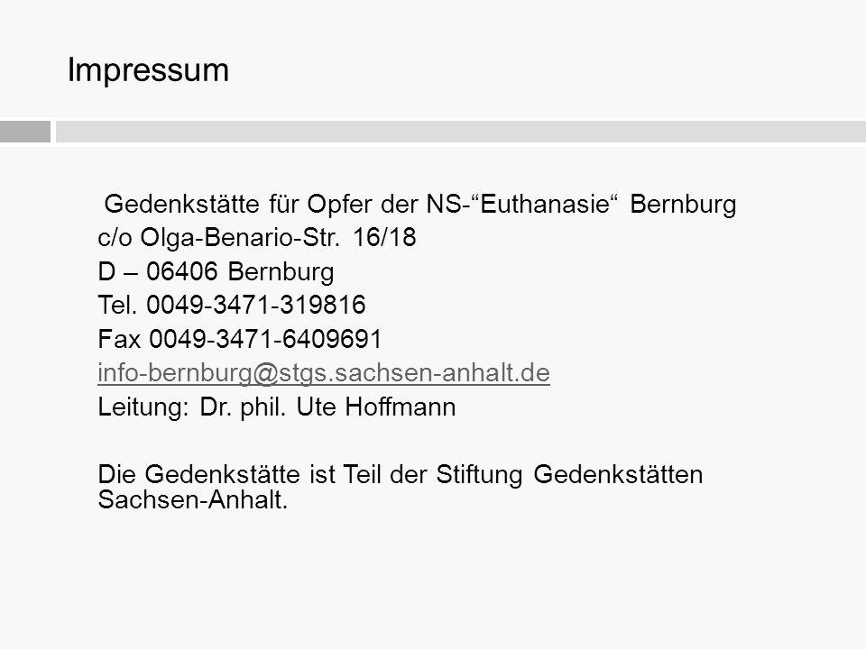 """Impressum Gedenkstätte für Opfer der NS-""""Euthanasie"""" Bernburg c/o Olga-Benario-Str. 16/18 D – 06406 Bernburg Tel. 0049-3471-319816 Fax 0049-3471-64096"""