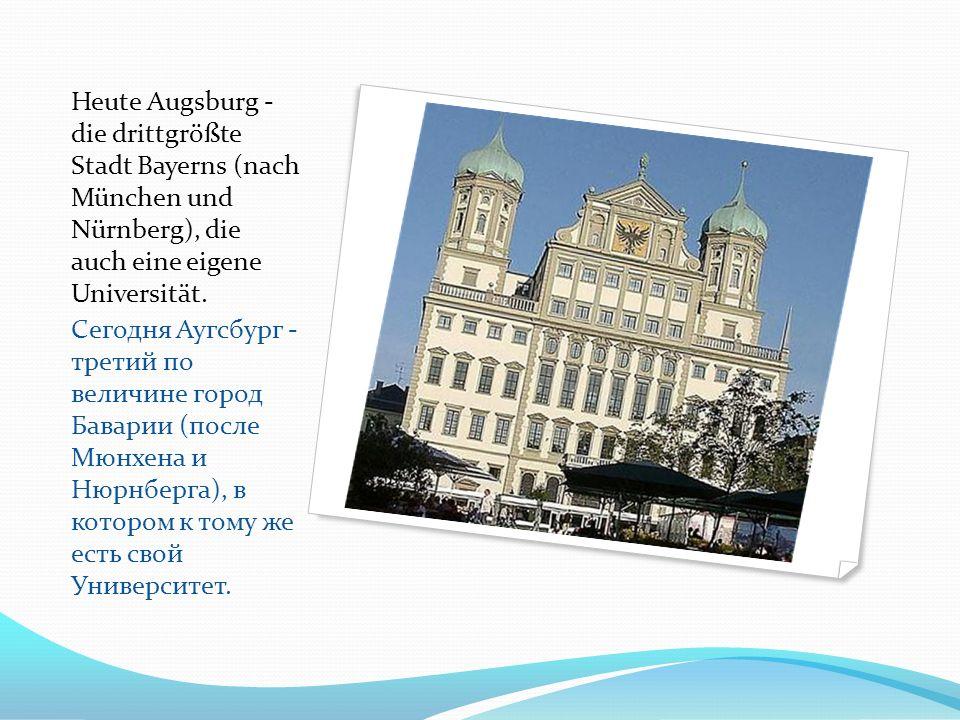 Heute Augsburg - die drittgrößte Stadt Bayerns (nach München und Nürnberg), die auch eine eigene Universität. Сегодня Аугсбург - третий по величине го