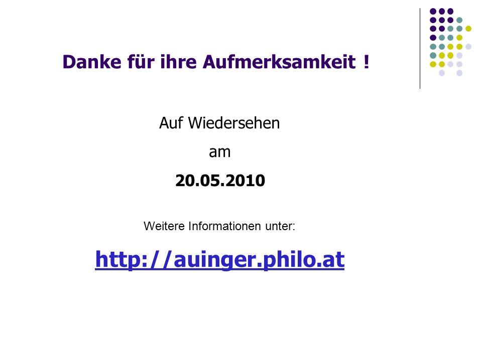 Danke für ihre Aufmerksamkeit ! Auf Wiedersehen am 20.05.2010 Weitere Informationen unter: http://auinger.philo.at