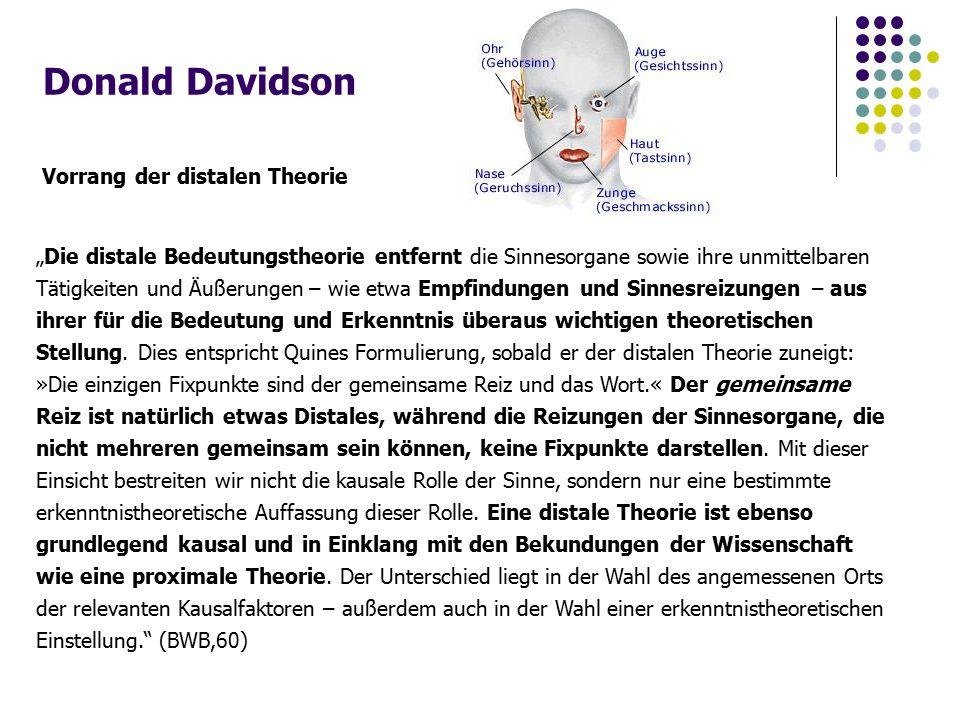"""Donald Davidson Vorrang der distalen Theorie """"Die distale Bedeutungstheorie entfernt die Sinnesorgane sowie ihre unmittelbaren Tätigkeiten und Äußerungen – wie etwa Empfindungen und Sinnesreizungen – aus ihrer für die Bedeutung und Erkenntnis überaus wichtigen theoretischen Stellung."""