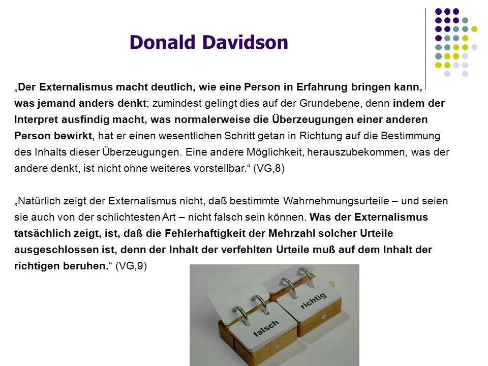 """Donald Davidson """"Der Externalismus macht deutlich, wie eine Person in Erfahrung bringen kann, was jemand anders denkt; zumindest gelingt dies auf der Grundebene, denn indem der Interpret ausfindig macht, was normalerweise die Überzeugungen einer anderen Person bewirkt, hat er einen wesentlichen Schritt getan in Richtung auf die Bestimmung des Inhalts dieser Überzeugungen."""