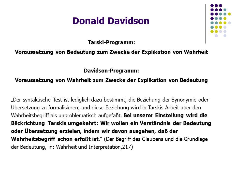 Donald Davidson Tarski-Programm: Voraussetzung von Bedeutung zum Zwecke der Explikation von Wahrheit Davidson-Programm: Voraussetzung von Wahrheit zum