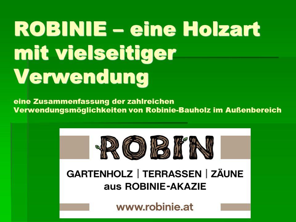ROBINIE – eine Holzart mit vielseitiger Verwendung ROBINIE – eine Holzart mit vielseitiger Verwendung eine Zusammenfassung der zahlreichen Verwendungsmöglichkeiten von Robinie-Bauholz im Außenbereich