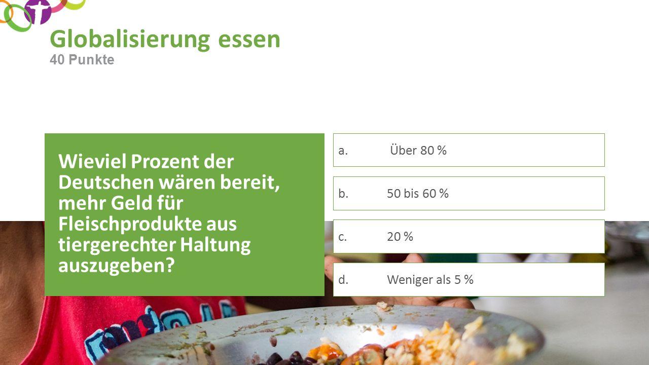 Globalisierung essen Wieviel Prozent der Deutschen wären bereit, mehr Geld für Fleischprodukte aus tiergerechter Haltung auszugeben.