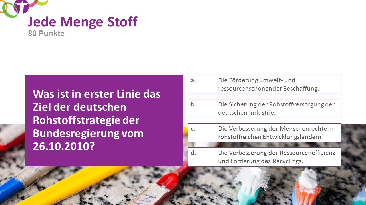 Jede Menge Stoff Was ist in erster Linie das Ziel der deutschen Rohstoffstrategie der Bundesregierung vom 26.10.2010.