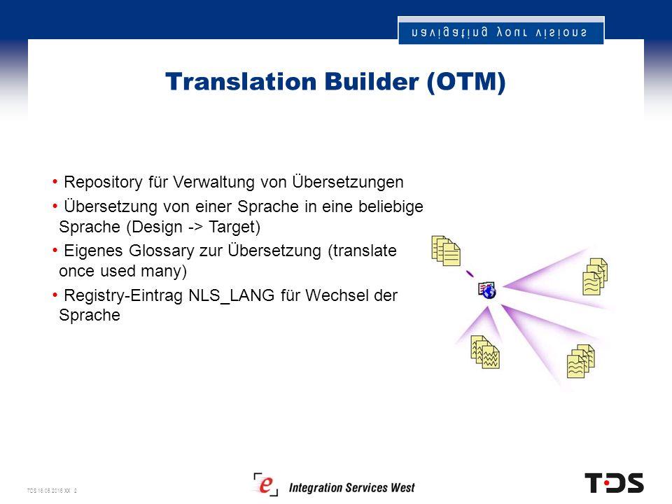 TDS 18.06.2016 XX 2 Translation Builder (OTM) Repository für Verwaltung von Übersetzungen Übersetzung von einer Sprache in eine beliebige Sprache (Design -> Target) Eigenes Glossary zur Übersetzung (translate once used many) Registry-Eintrag NLS_LANG für Wechsel der Sprache